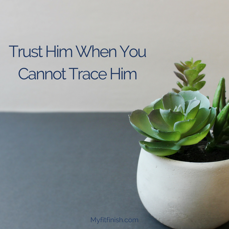 Trust Him When You Cannot Trace Him